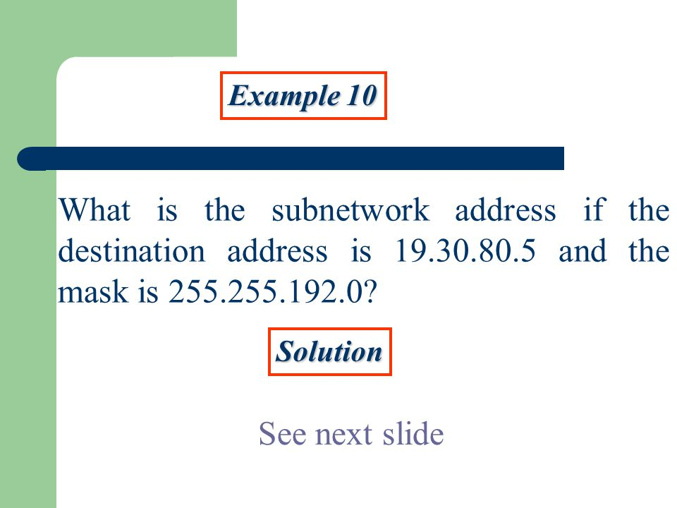 Example 10 What is the subnetwork address if the destination address is and the mask is