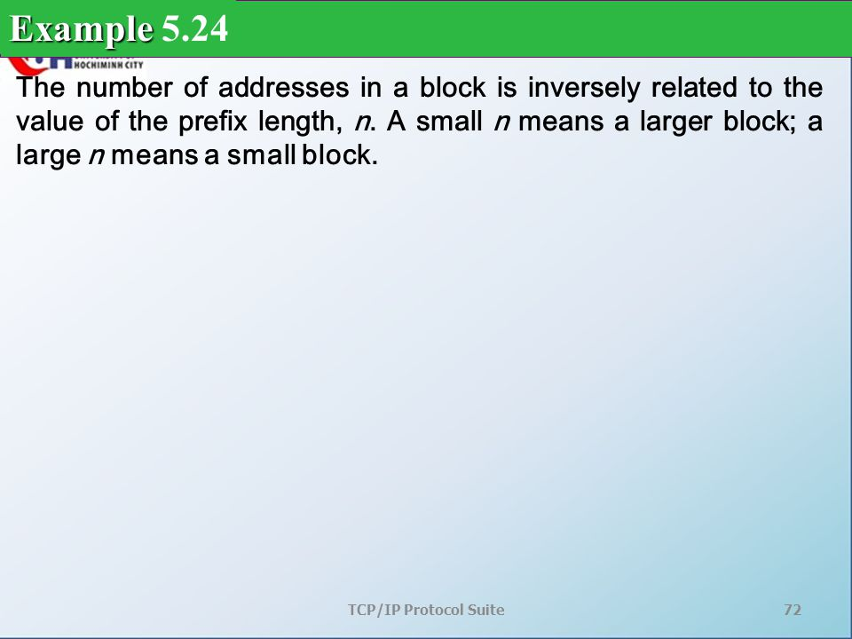 TCP/IP Protocol Suite72 The number of addresses in a block is inversely related to the value of the prefix length, n.