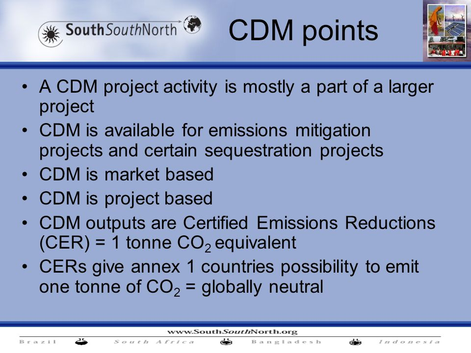 CDM points A CDM project activity is mostly a part of a larger project CDM is available for emissions mitigation projects and certain sequestration projects CDM is market based CDM is project based CDM outputs are Certified Emissions Reductions (CER) = 1 tonne CO 2 equivalent CERs give annex 1 countries possibility to emit one tonne of CO 2 = globally neutral
