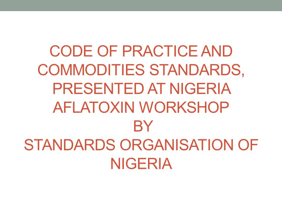 CODE OF PRACTICE AND COMMODITIES STANDARDS, PRESENTED AT NIGERIA AFLATOXIN WORKSHOP BY STANDARDS ORGANISATION OF NIGERIA