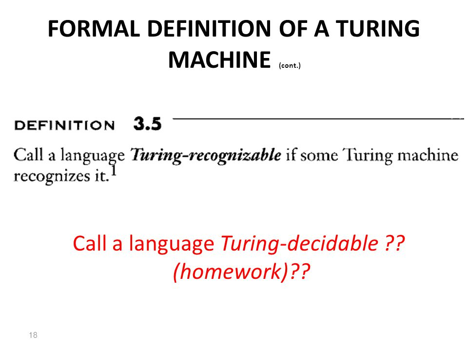 FORMAL DEFINITION OF A TURING MACHINE (cont.) 18 Call a language Turing-decidable (homework)