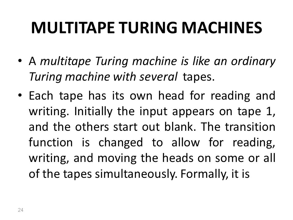 MULTITAPE TURING MACHINES A multitape Turing machine is like an ordinary Turing machine with several tapes.