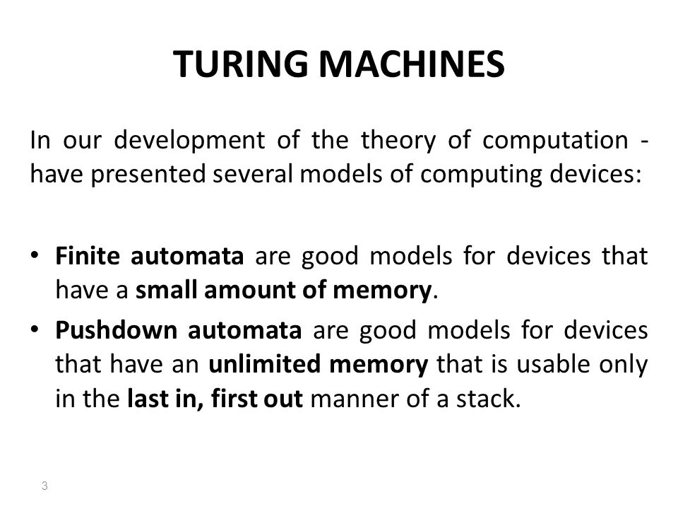 TURING MACHINES In our development of the theory of computation - have presented several models of computing devices: Finite automata are good models for devices that have a small amount of memory.