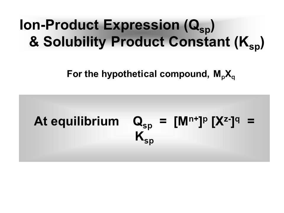 Ion-Product Expression (Q sp ) & Solubility Product Constant (K sp ) At equilibrium Q sp = [M n+ ] p [X z- ] q = K sp For the hypothetical compound, M p X q