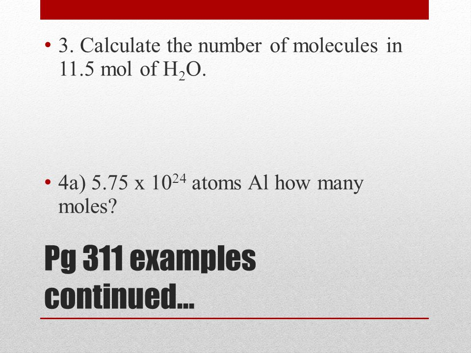 Pg 311 examples continued… 3. Calculate the number of molecules in 11.5 mol of H 2 O.