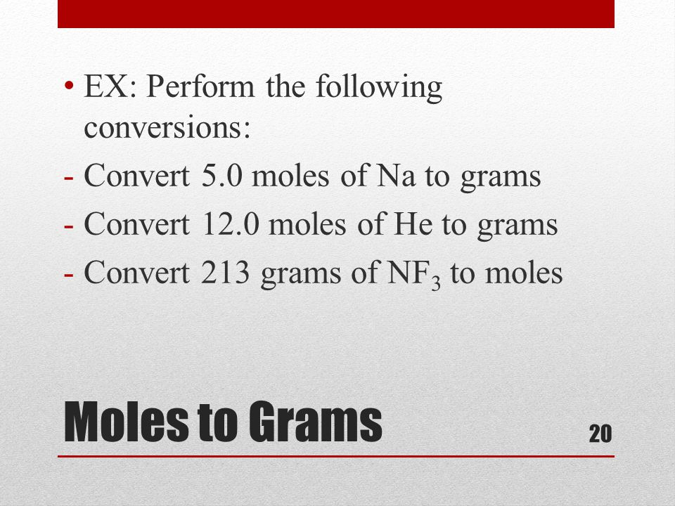 20 Moles to Grams EX: Perform the following conversions: -Convert 5.0 moles of Na to grams -Convert 12.0 moles of He to grams -Convert 213 grams of NF 3 to moles