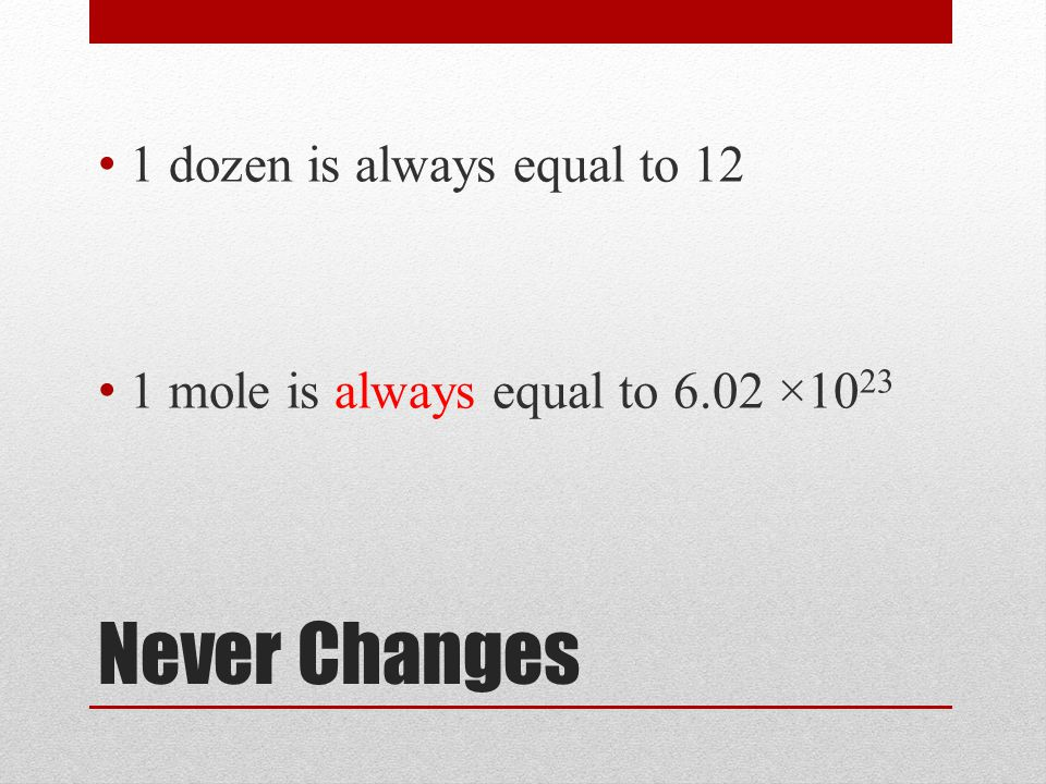 Never Changes 1 dozen is always equal to 12 1 mole is always equal to 6.02 ×10 23