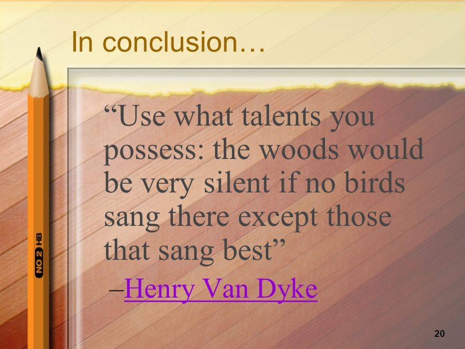 20 In conclusion… Use what talents you possess: the woods would be very silent if no birds sang there except those that sang best –Henry Van Dyke