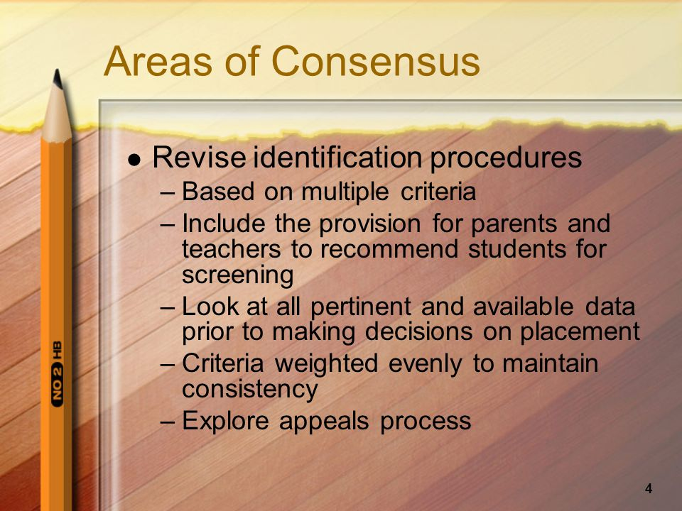 4 Areas of Consensus Revise identification procedures –Based on multiple criteria –Include the provision for parents and teachers to recommend students for screening –Look at all pertinent and available data prior to making decisions on placement –Criteria weighted evenly to maintain consistency –Explore appeals process
