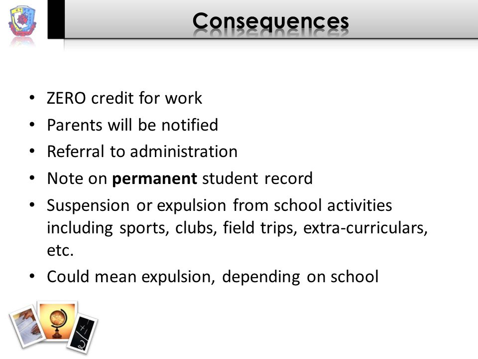 ZERO credit for work Parents will be notified Referral to administration Note on permanent student record Suspension or expulsion from school activities including sports, clubs, field trips, extra-curriculars, etc.