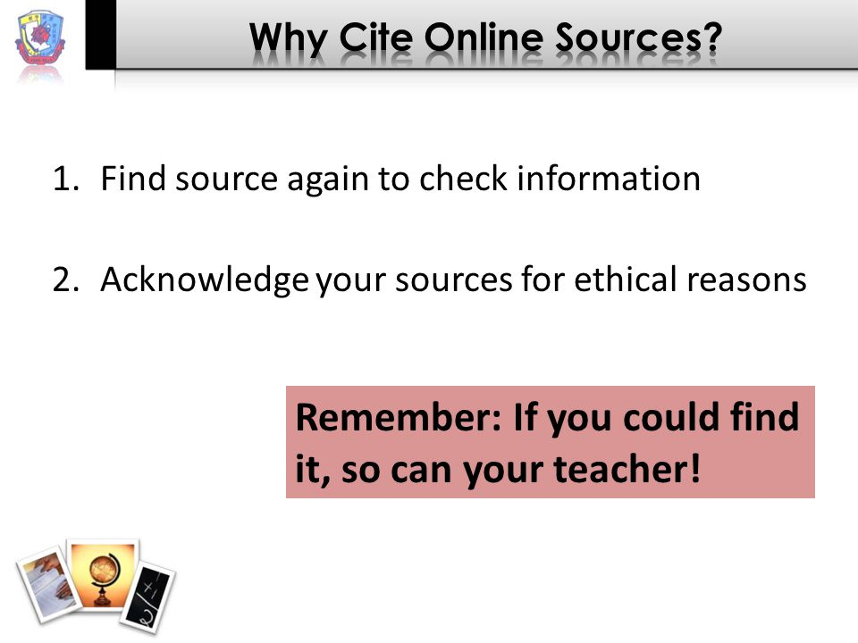 1.Find source again to check information 2.Acknowledge your sources for ethical reasons Remember: If you could find it, so can your teacher!