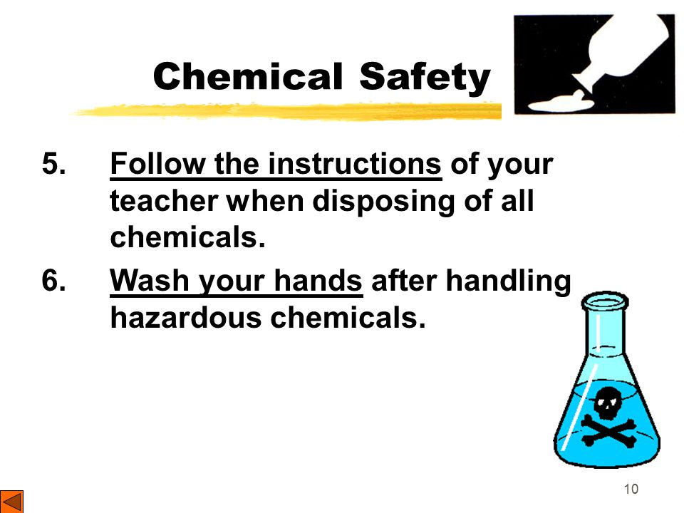 10 Chemical Safety 5. Follow the instructions of your teacher when disposing of all chemicals.