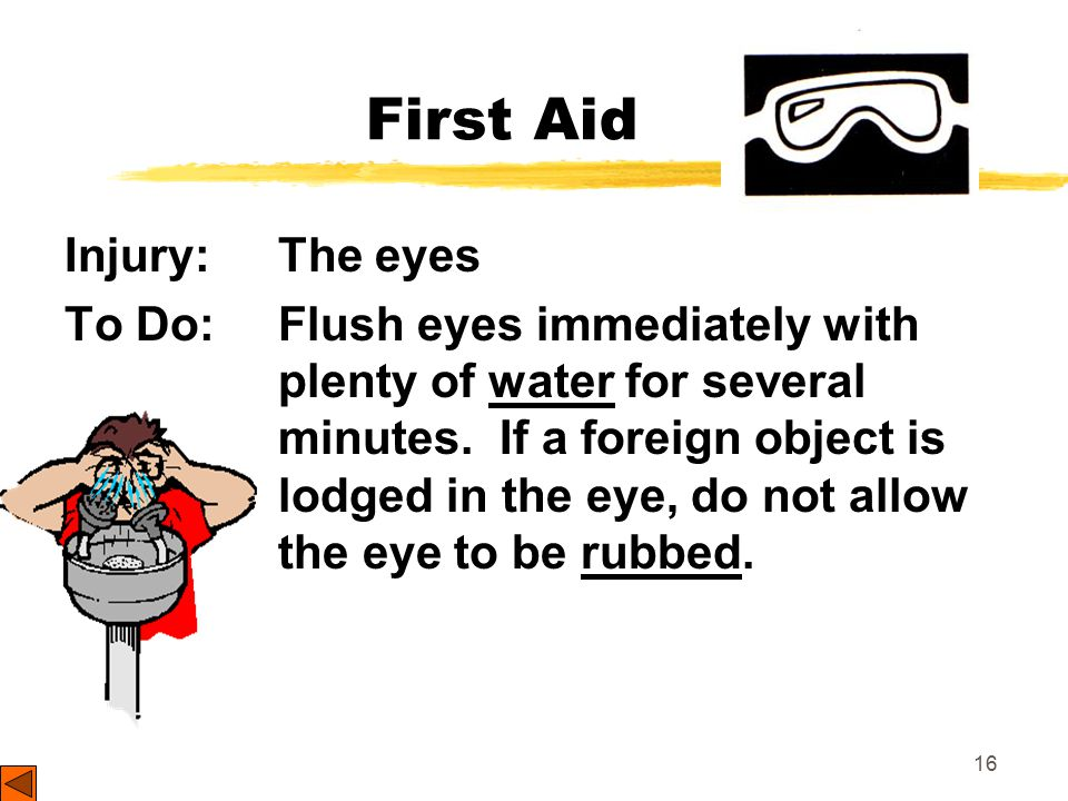 16 First Aid Injury: The eyes To Do: Flush eyes immediately with plenty of water for several minutes.