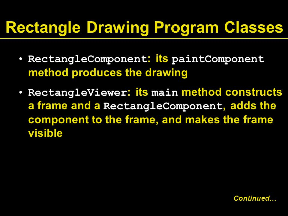 Rectangle Drawing Program Classes RectangleComponent : its paintComponent method produces the drawing RectangleViewer : its main method constructs a frame and a RectangleComponent, adds the component to the frame, and makes the frame visible Continued…