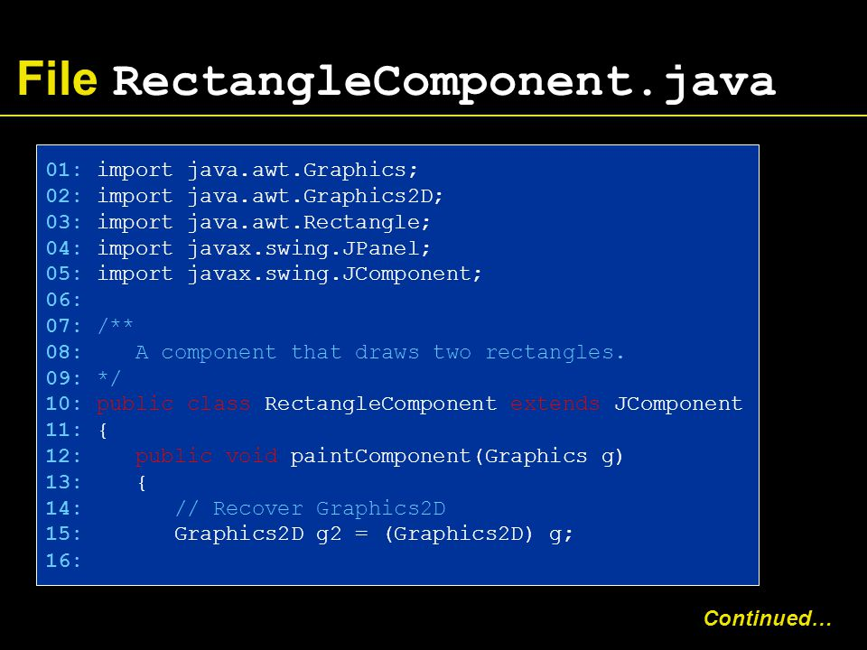 File RectangleComponent.java 01: import java.awt.Graphics; 02: import java.awt.Graphics2D; 03: import java.awt.Rectangle; 04: import javax.swing.JPanel; 05: import javax.swing.JComponent; 06: 07: /** 08: A component that draws two rectangles.