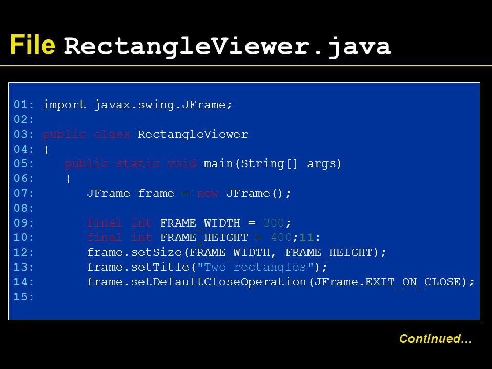 File RectangleViewer.java 01: import javax.swing.JFrame; 02: 03: public class RectangleViewer 04: { 05: public static void main(String[] args) 06: { 07: JFrame frame = new JFrame(); 08: 09: final int FRAME_WIDTH = 300; 10: final int FRAME_HEIGHT = 400;11: 12: frame.setSize(FRAME_WIDTH, FRAME_HEIGHT); 13: frame.setTitle( Two rectangles ); 14: frame.setDefaultCloseOperation(JFrame.EXIT_ON_CLOSE); 15: Continued…