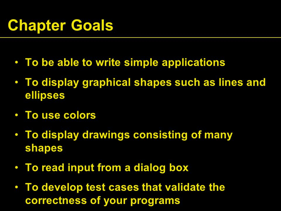 Chapter Goals To be able to write simple applications To display graphical shapes such as lines and ellipses To use colors To display drawings consisting of many shapes To read input from a dialog box To develop test cases that validate the correctness of your programs
