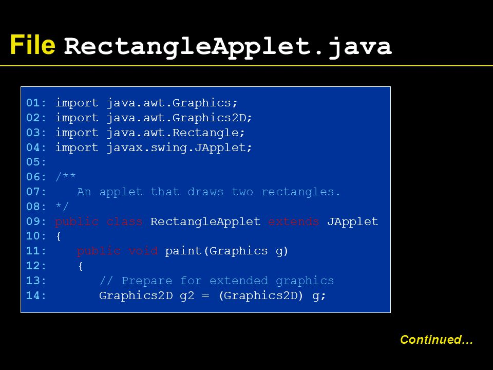 File RectangleApplet.java 01: import java.awt.Graphics; 02: import java.awt.Graphics2D; 03: import java.awt.Rectangle; 04: import javax.swing.JApplet; 05: 06: /** 07: An applet that draws two rectangles.