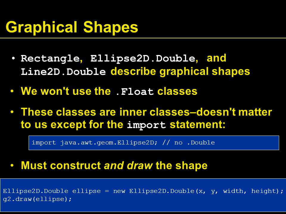 Graphical Shapes Rectangle, Ellipse2D.Double, and Line2D.Double describe graphical shapes We won t use the.Float classes These classes are inner classes–doesn t matter to us except for the import statement: Must construct and draw the shape Ellipse2D.Double ellipse = new Ellipse2D.Double(x, y, width, height); g2.draw(ellipse); import java.awt.geom.Ellipse2D; // no.Double