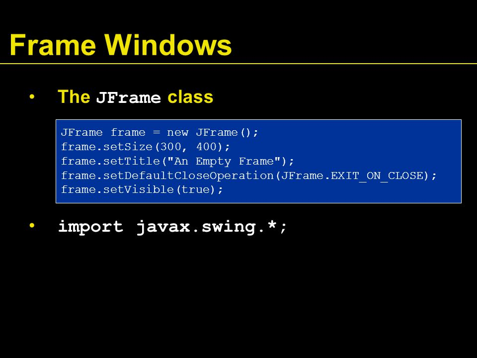 Frame Windows The JFrame class import javax.swing.*; JFrame frame = new JFrame(); frame.setSize(300, 400); frame.setTitle( An Empty Frame ); frame.setDefaultCloseOperation(JFrame.EXIT_ON_CLOSE); frame.setVisible(true);