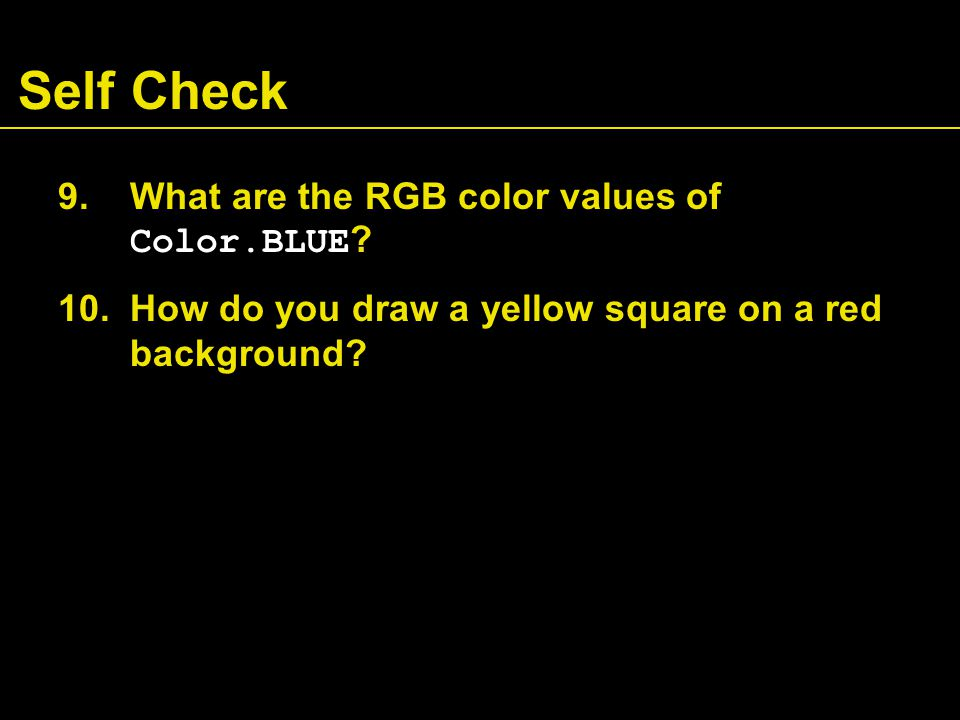 Self Check 9.What are the RGB color values of Color.BLUE .