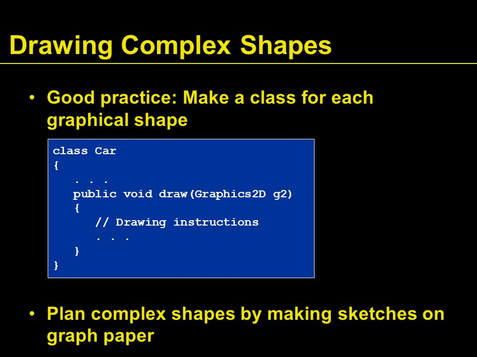 Drawing Complex Shapes Good practice: Make a class for each graphical shape Plan complex shapes by making sketches on graph paper class Car {...