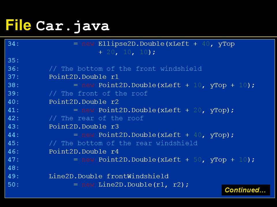 File Car.java 34: = new Ellipse2D.Double(xLeft + 40, yTop + 20, 10, 10); 35: 36: // The bottom of the front windshield 37: Point2D.Double r1 38: = new Point2D.Double(xLeft + 10, yTop + 10); 39: // The front of the roof 40: Point2D.Double r2 41: = new Point2D.Double(xLeft + 20, yTop); 42: // The rear of the roof 43: Point2D.Double r3 44: = new Point2D.Double(xLeft + 40, yTop); 45: // The bottom of the rear windshield 46: Point2D.Double r4 47: = new Point2D.Double(xLeft + 50, yTop + 10); 48: 49: Line2D.Double frontWindshield 50: = new Line2D.Double(r1, r2); Continued…