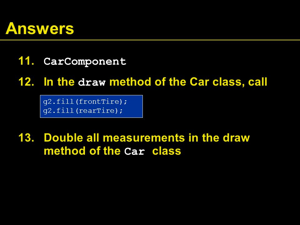 Answers 11. CarComponent 12. In the draw method of the Car class, call 13.