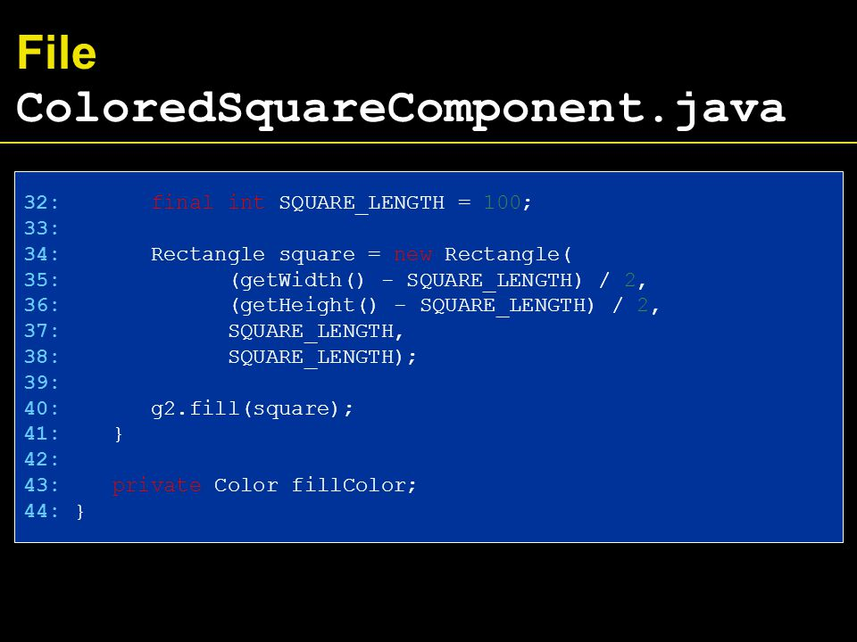 File ColoredSquareComponent.java 32: final int SQUARE_LENGTH = 100; 33: 34: Rectangle square = new Rectangle( 35: (getWidth() - SQUARE_LENGTH) / 2, 36: (getHeight() - SQUARE_LENGTH) / 2, 37: SQUARE_LENGTH, 38: SQUARE_LENGTH); 39: 40: g2.fill(square); 41: } 42: 43: private Color fillColor; 44: }