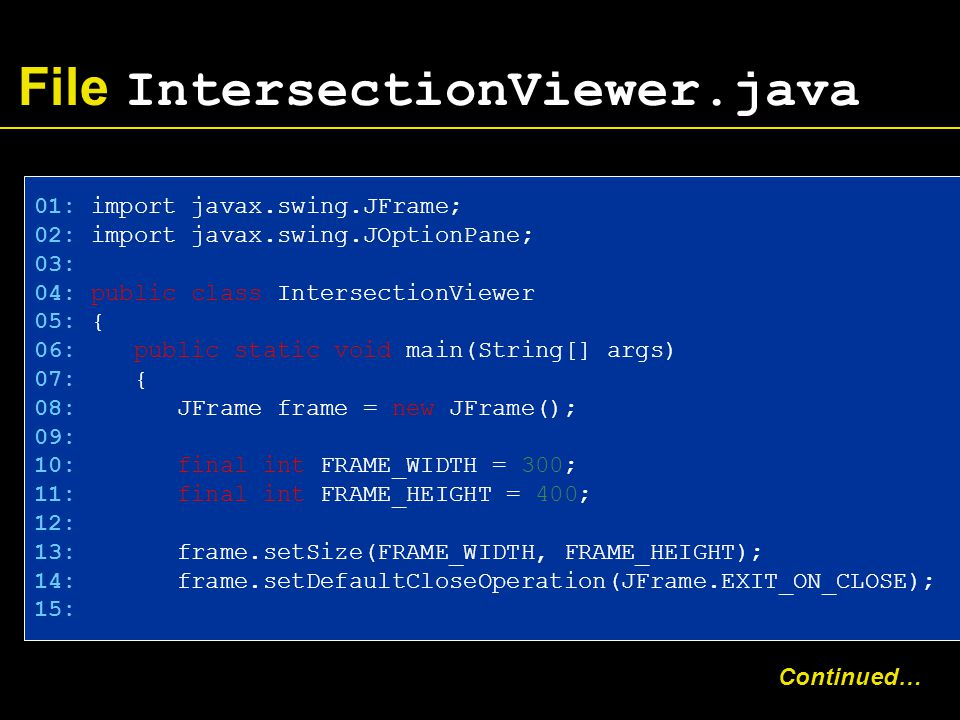 File IntersectionViewer.java 01: import javax.swing.JFrame; 02: import javax.swing.JOptionPane; 03: 04: public class IntersectionViewer 05: { 06: public static void main(String[] args) 07: { 08: JFrame frame = new JFrame(); 09: 10: final int FRAME_WIDTH = 300; 11: final int FRAME_HEIGHT = 400; 12: 13: frame.setSize(FRAME_WIDTH, FRAME_HEIGHT); 14: frame.setDefaultCloseOperation(JFrame.EXIT_ON_CLOSE); 15: Continued…