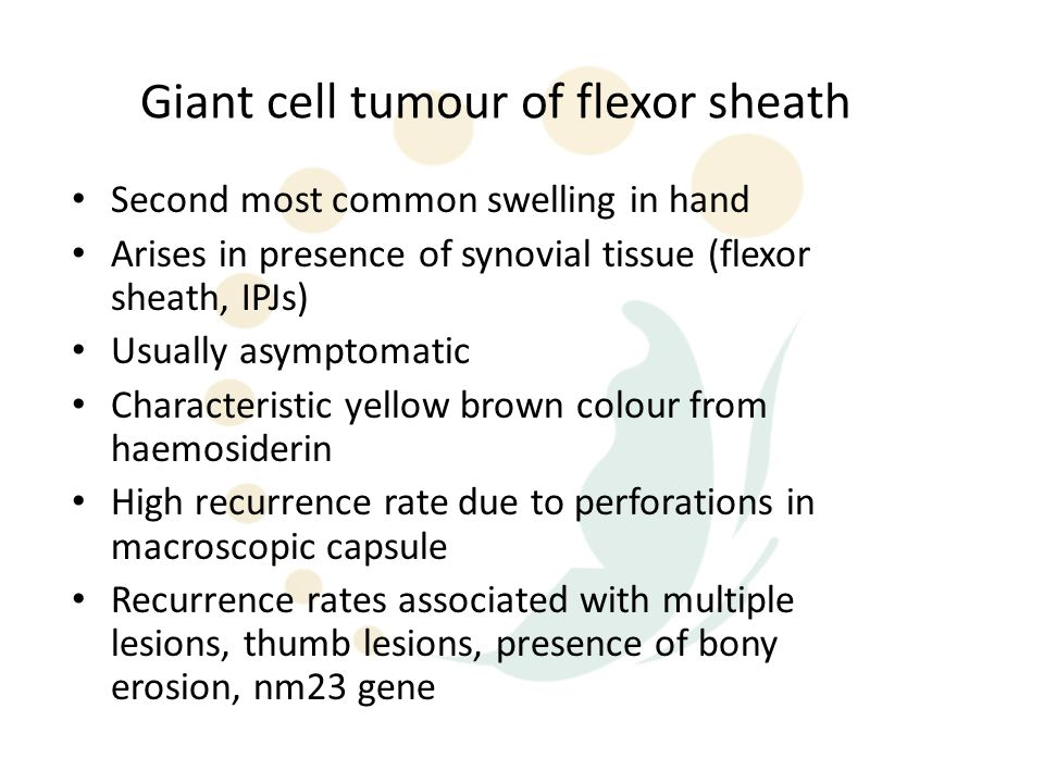Giant cell tumour of flexor sheath Second most common swelling in hand Arises in presence of synovial tissue (flexor sheath, IPJs) Usually asymptomatic Characteristic yellow brown colour from haemosiderin High recurrence rate due to perforations in macroscopic capsule Recurrence rates associated with multiple lesions, thumb lesions, presence of bony erosion, nm23 gene