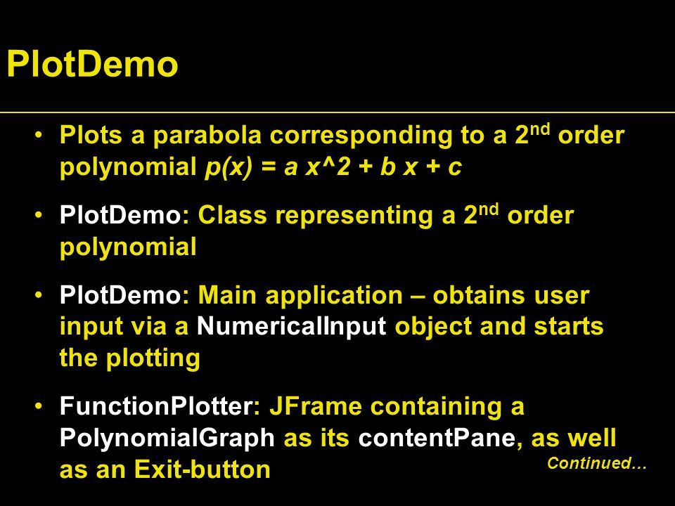 PlotDemo Plots a parabola corresponding to a 2 nd order polynomial p(x) = a x^2 + b x + c PlotDemo: Class representing a 2 nd order polynomial PlotDemo: Main application – obtains user input via a NumericalInput object and starts the plotting FunctionPlotter: JFrame containing a PolynomialGraph as its contentPane, as well as an Exit-button Continued…