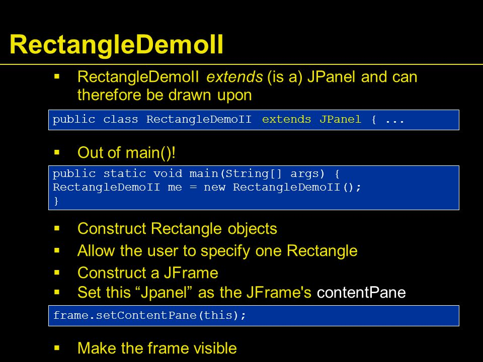 RectangleDemoII  RectangleDemoII extends (is a) JPanel and can therefore be drawn upon  Out of main().