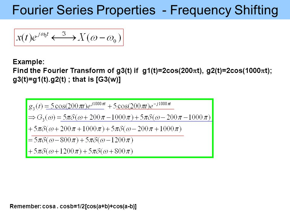 Fourier Series Properties - Frequency Shifting Example: Find the Fourier Transform of g3(t) if g1(t)=2cos(200  t), g2(t)=2cos(1000  t); g3(t)=g1(t).g2(t) ; that is [G3(w)] Remember: cosa.