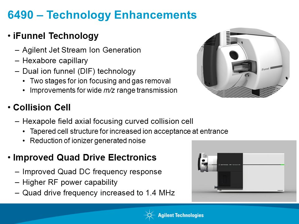 6490 – Technology Enhancements iFunnel Technology –Agilent Jet Stream Ion Generation –Hexabore capillary –Dual ion funnel (DIF) technology Two stages for ion focusing and gas removal Improvements for wide m/z range transmission Collision Cell –Hexapole field axial focusing curved collision cell Tapered cell structure for increased ion acceptance at entrance Reduction of ionizer generated noise Improved Quad Drive Electronics –Improved Quad DC frequency response –Higher RF power capability –Quad drive frequency increased to 1.4 MHz