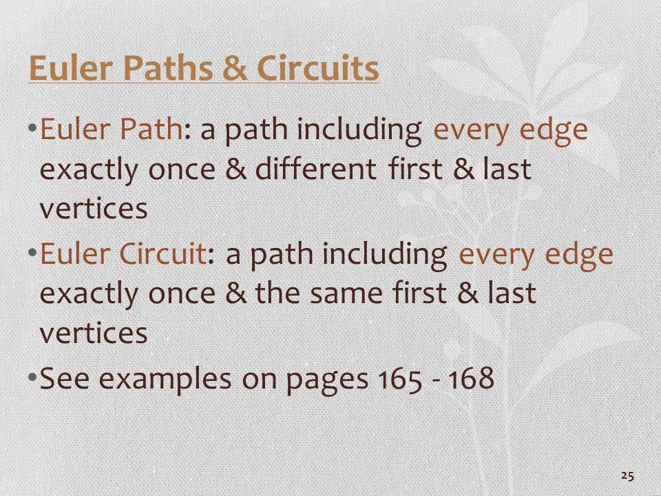 25 Euler Paths & Circuits Euler Path: a path including every edge exactly once & different first & last vertices Euler Circuit: a path including every edge exactly once & the same first & last vertices See examples on pages