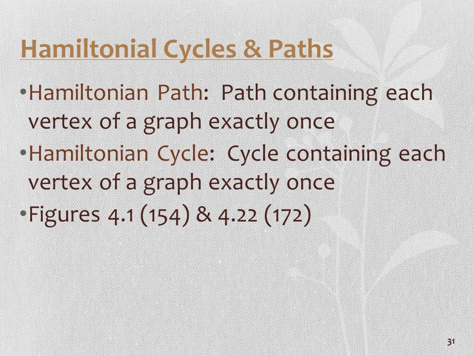 31 Hamiltonial Cycles & Paths Hamiltonian Path: Path containing each vertex of a graph exactly once Hamiltonian Cycle: Cycle containing each vertex of a graph exactly once Figures 4.1 (154) & 4.22 (172)