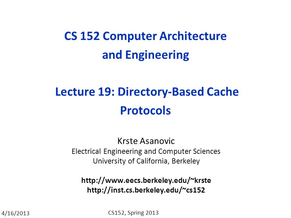 4/16/2013 CS152, Spring 2013 CS 152 Computer Architecture and Engineering Lecture 19: Directory-Based Cache Protocols Krste Asanovic Electrical Engineering and Computer Sciences University of California, Berkeley