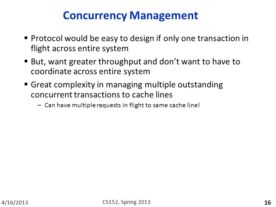 4/16/2013 CS152, Spring 2013 Concurrency Management  Protocol would be easy to design if only one transaction in flight across entire system  But, want greater throughput and don't want to have to coordinate across entire system  Great complexity in managing multiple outstanding concurrent transactions to cache lines –Can have multiple requests in flight to same cache line.