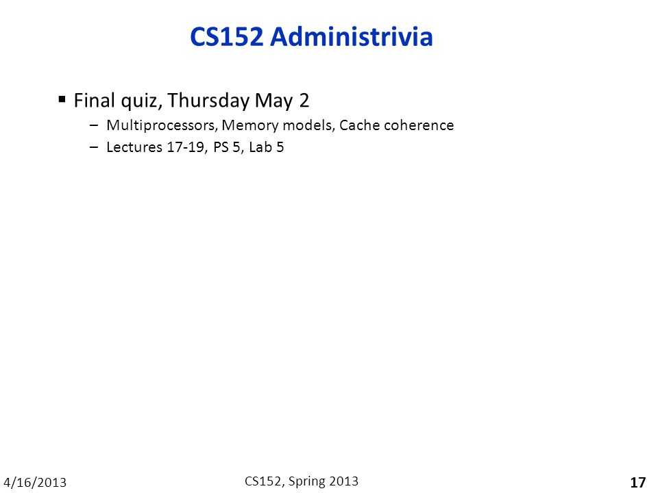 4/16/2013 CS152, Spring 2013 CS152 Administrivia  Final quiz, Thursday May 2 –Multiprocessors, Memory models, Cache coherence –Lectures 17-19, PS 5, Lab 5 17
