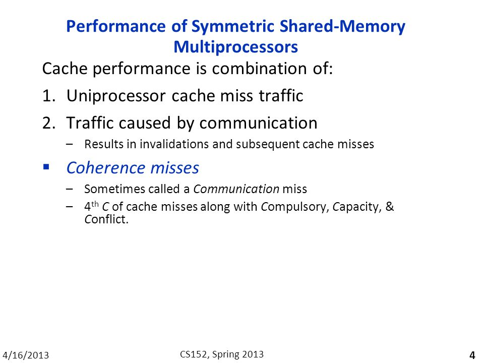 4/16/2013 CS152, Spring 2013 Performance of Symmetric Shared-Memory Multiprocessors Cache performance is combination of: 1.Uniprocessor cache miss traffic 2.Traffic caused by communication –Results in invalidations and subsequent cache misses  Coherence misses –Sometimes called a Communication miss –4 th C of cache misses along with Compulsory, Capacity, & Conflict.