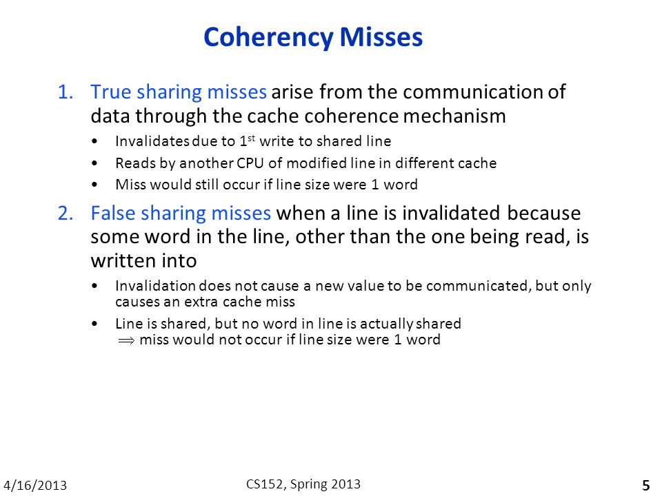 4/16/2013 CS152, Spring 2013 Coherency Misses 1.True sharing misses arise from the communication of data through the cache coherence mechanism Invalidates due to 1 st write to shared line Reads by another CPU of modified line in different cache Miss would still occur if line size were 1 word 2.False sharing misses when a line is invalidated because some word in the line, other than the one being read, is written into Invalidation does not cause a new value to be communicated, but only causes an extra cache miss Line is shared, but no word in line is actually shared  miss would not occur if line size were 1 word 5