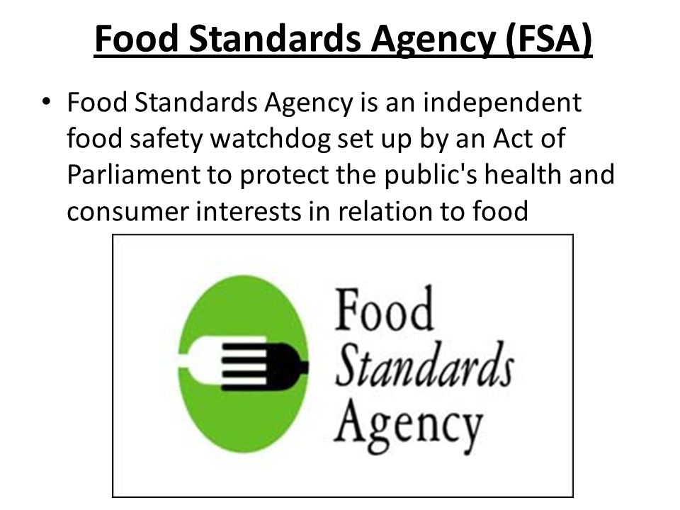 Food Standards Agency (FSA) Food Standards Agency is an independent food safety watchdog set up by an Act of Parliament to protect the public s health and consumer interests in relation to food