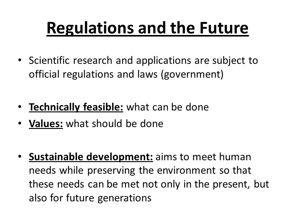 Regulations and the Future Scientific research and applications are subject to official regulations and laws (government) Technically feasible: what can be done Values: what should be done Sustainable development: aims to meet human needs while preserving the environment so that these needs can be met not only in the present, but also for future generations