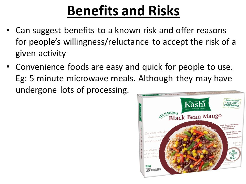 Benefits and Risks Can suggest benefits to a known risk and offer reasons for people's willingness/reluctance to accept the risk of a given activity Convenience foods are easy and quick for people to use.
