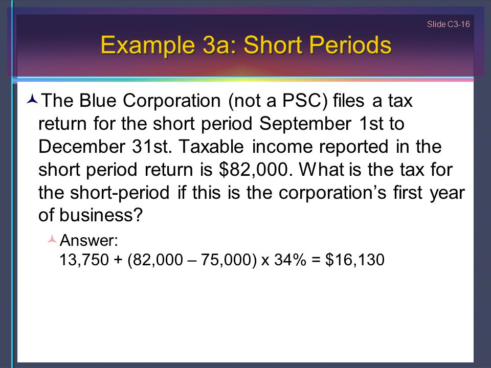 Slide C3-16 Example 3a: Short Periods The Blue Corporation (not a PSC) files a tax return for the short period September 1st to December 31st.