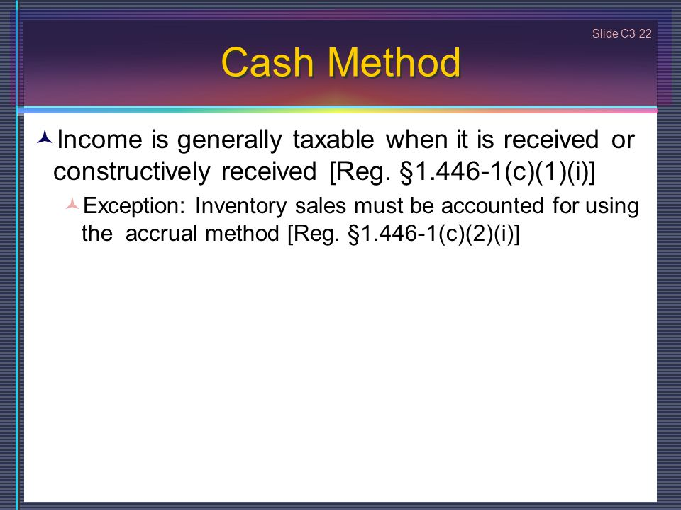 Slide C3-22 Cash Method Income is generally taxable when it is received or constructively received [Reg.
