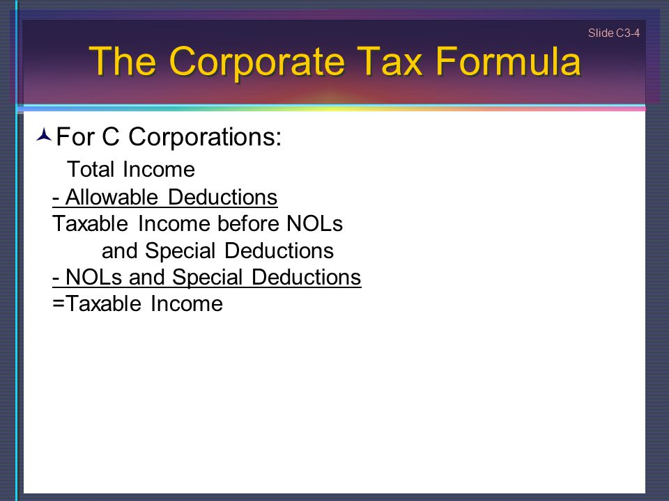 Slide C3-4 The Corporate Tax Formula For C Corporations: Total Income - Allowable Deductions Taxable Income before NOLs and Special Deductions - NOLs and Special Deductions =Taxable Income