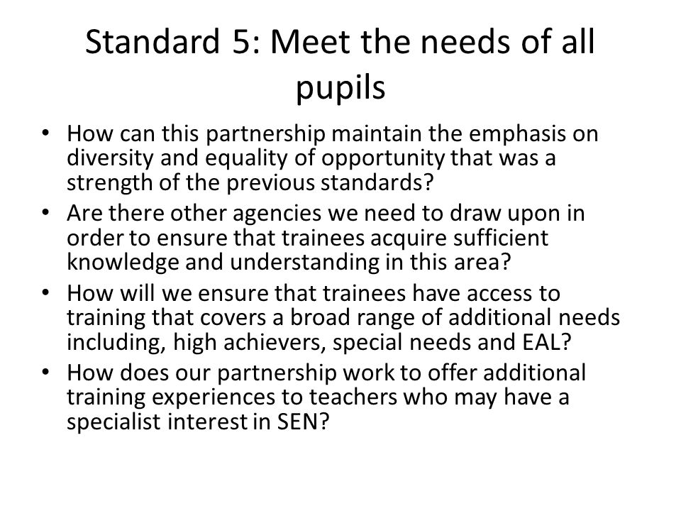 Standard 5: Meet the needs of all pupils How can this partnership maintain the emphasis on diversity and equality of opportunity that was a strength of the previous standards.