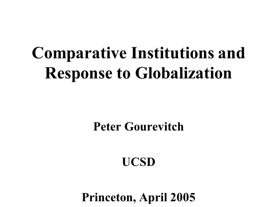 Comparative Institutions and Response to Globalization Peter Gourevitch UCSD Princeton, April 2005